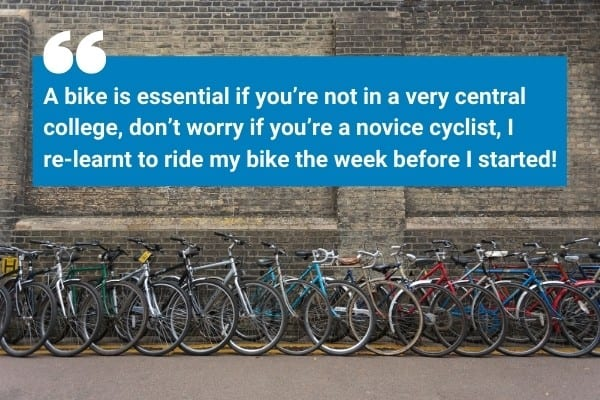 A bike is essential if you're not in a very central college, don't worry if you're a novice cyclist, I re-learnt to ride my bike the week before I started!